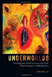 Underworlds : Philosophies of the Unconscious from Psychoanalysis to Metaphysics, Mills, Jon, 0415660521
