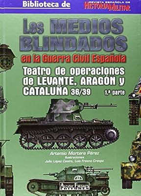 Medios blindados en la Guerra civil española, los - teatro de operaciones de levante, Aragón y Cataluña 36/39 1ª parte: Amazon.es: Mortera Perez, Artemio: Libros
