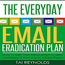 The Everyday Email Eradication Plan: How to Get Your Inbox Down to Zero and Keep It That Way in 6 Easy Steps!