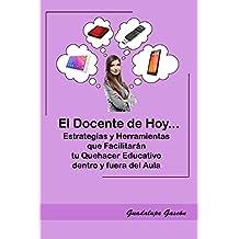 EL DOCENTE DE HOY...: Estrategias y Herramientas que Facilitarán tu Quehacer Educativo. (Spanish Edition)
