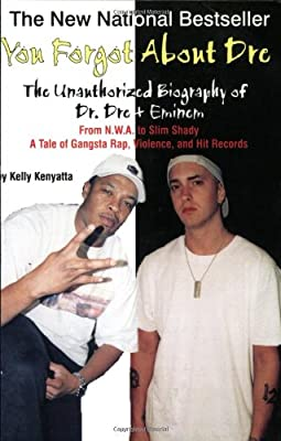 You Forgot About Dre: The Unauthorized Biography of Dr. Dre and Eminem - From N.W.A. to Slim Shady, a Tale of Gangsta Rap, Violence, and Hit Records