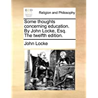 Some Thoughts Concerning Education. by John Locke, Esq. the Twelfth Edition