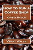 How to Run a Coffee Shop: Coffee Basics (Volume 1)
