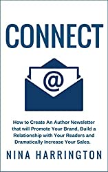CONNECT: How to Create an Author Newsletter that will Promote Your Brand, Build a Relationship with your Readers and  Dramatically Increase Your Sales