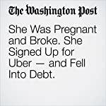 She Was Pregnant and Broke. She Signed Up for Uber — and Fell Into Debt. | Danielle Paquette
