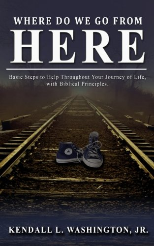 Where Do We Go From Here?: Basic Steps to Help Throughout Your Journey of Life,  with Biblical Principles.