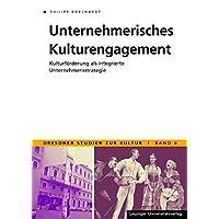 Unternehmerisches Kulturengagement: Kulturförderung als integrierte Unternehmensstrategie (Dresdner Studien zur Kultur)
