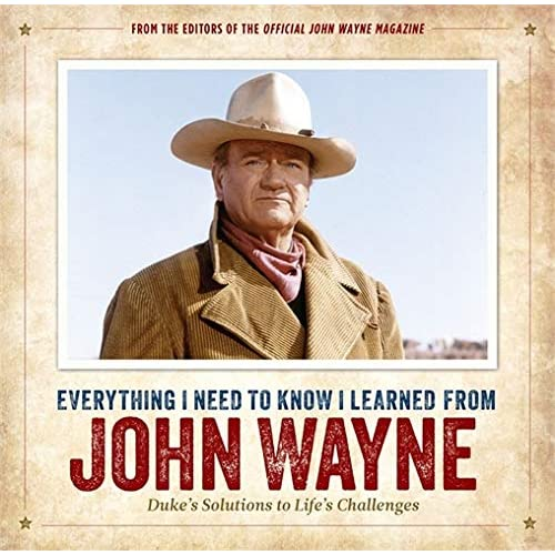Everything I Need to Know I Learned from John Wayne: Duke's Solutions to Life's Challenges