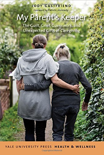 My Parent's Keeper: The Guilt, Grief, Guesswork, and Unexpected Gifts of Caregiving (Yale University Press Health & Wellness)