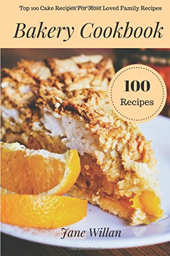 Bakery Cookbook: Top 100 Cake Recipes For Most Loved Family Recipes by Jane Willan