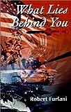 What Lies Behind You, Robert Furlani, 0595203108