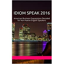 Idiom Speak 2016: American Business Expressions Decoded for Non-Native English Speakers