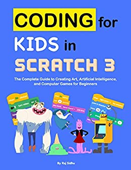 Coding for Kids in Scratch 3: The Complete Guide to Creating Art, Artificial Intelligence, and Computer Games for Beginners by [Sidhu, Raj]