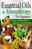 Essential Oils:Essential Oils and Aromatherapy for Beginners (Essential Oils Weight Loss, Health and Natural Healing, Essential Oils Recipes and Remedies, Essential Oils Guide for Beginners)
