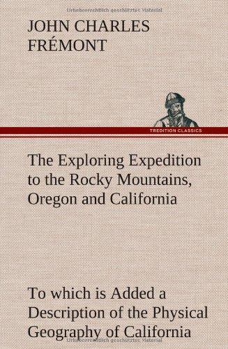 The Exploring Expedition to the Rocky Mountains, Oregon and California To which is Added a Description of the Physical G