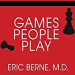 Games People Play: The Basic Handbook of Transactional Analysis | Eric Berne