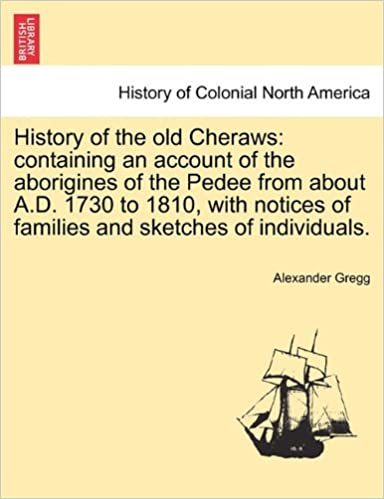 History of the old Cheraws: containing an account of the aborigines of the Pedee from about A.D. 1730 to 1810, with notices of families and sketches of individuals.