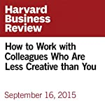 How to Work with Colleagues Who Are Less Creative than You | Kimberly D. Elsbach,Brooke Brown-Saracino,Francis J. Flynn