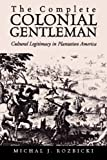 Complete Colonial Gentleman : Cultural Legitimacy in Plantation America, Rozbicki, Michal J., 0813922364