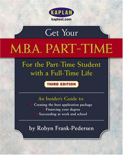 Get Your M.B.A. Part-Time, Third Edition: For the Part-Time Student with a Full-Time Life (Get Your M.B.A. Part-Time: For the Part-Time Student with a Full-Tim)