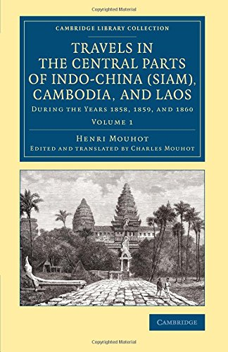 Travels in the Central Parts of Indo-China (Siam), Cambodia, and Laos: During the Years 1858, 1859, and 1860 (Cambridge Library Collection - East and South-East Asian History) (Volume 1)