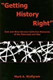 Getting History Right : East and West German Collective Memories of the Holocaust and War, Wolfgram, Mark A., 1611485223
