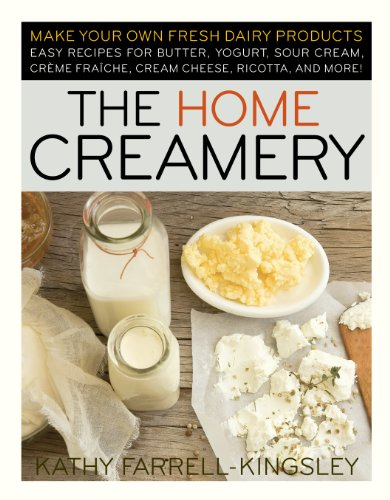 The Home Creamery: Make Your Own Fresh Dairy Products; Easy Recipes for Butter, Yogurt, Sour Cream, Creme Fraiche, Cream Cheese, Ricotta, and More! by Kathy Farrell-Kingsley