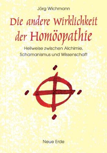 Die andere Wirklichkeit der Homöopathie: Heilweise zwischen Alchimie, Schamanismus und Wissenschaft