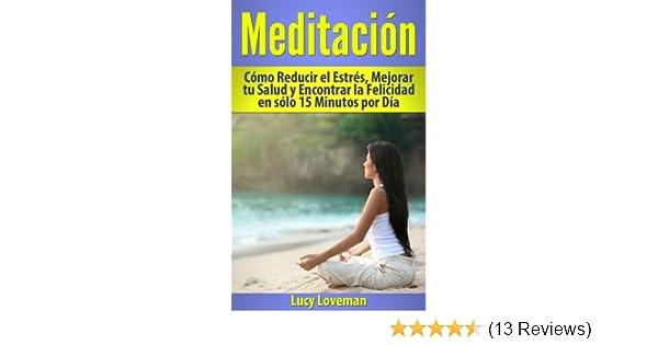 Meditación: Cómo Reducir el Estrés, Mejorar tu Salud y Encontrar la Felicidad en sólo 15 Minutos por Día. (Spanish Edition)