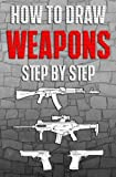 How to Draw Weapons Step by Step: How to Draw Guns for Beginners (Drawing Guns) (Volume 1)