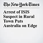 Arrest of ISIS Suspect in Rural Town Puts Australia on Edge | Jacqueline Williams