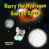Harry the Hydrogen Goes to Space (Exploring the Elements)