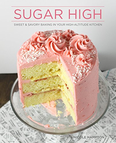 Sugar High: Sweet & Savory Baking in Your High-Altitude Kitchen by Nicole Hampton