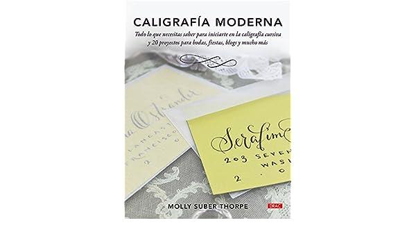 Caligrafía moderna : todo lo que necesitas saber para iniciarte en la caligrafía cursiva y 20 proyectos para bodas, fiestas, blogs y mucho más: Molly Suber ...