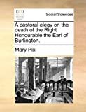 A Pastoral Elegy on the Death of the Right Honourable the Earl of Burlington, Mary Pix, 1170150195