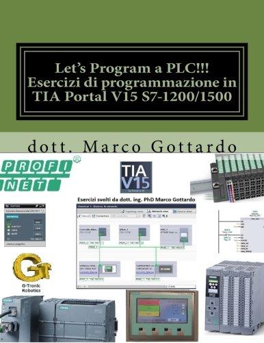 Let's Program a PLC!!! Esercizi di programmazione in TIA Portal V15 S7-1200/1500: quarta edizione 2018 (pubblicazioni di automazione industriale) (Volume 2) (Italian Edition)