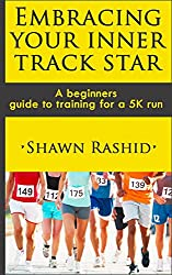 Embracing Your Inner Track Star : A Complete Beginners Guide to Running ( Learn How To Start Running a 5k): Embracing Your Inner Track Star : A Complete ... and training for 5k (English Edition)