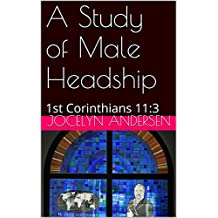 A Study of Male Headship: 1st Corinthians 11:3 (God Women Ministry Book 2)