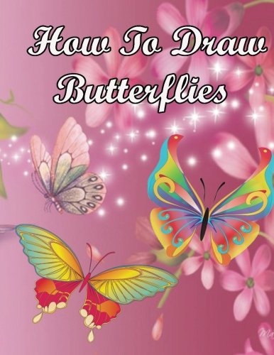How to Draw Butterflies: Beginner's Guide to Drawing Butterflies (Draw A Butterflies In Six Easy Steps) (Easy Drawings Of Butterflies Step By Step)