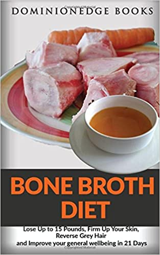 Bone Broth Diet: Lose Up to 15 Pounds, Firm Up Your Skin, Reverse Grey Hair and Improve your general wellbeing in 21 Days