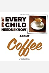 What Every Child Needs To Know About Coffee by Snyder, R. Bradley, Engelsgjerd, Marc (2014) Board book Board book
