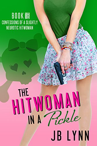 The Hitwoman in a Pickle (Confessions of a Slightly Neurotic Hitwoman Book 18) by [Lynn, JB]