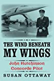 img - for The Wind Beneath My Wings: John Hutchinson Concorde Pilot book / textbook / text book