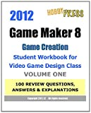 2012 Game Maker 8 Game Creation Student Workbook for Video Game Design Class - VOLUME ONE 100 REVIEW QUESTIONS, ANSWERS and EXPLANATIONS, HobbyPRESS, 1466340169