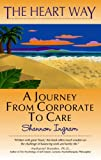 The Heart Way : A Journey from Corporate to Care, Ingram, Shannon, 0977077209