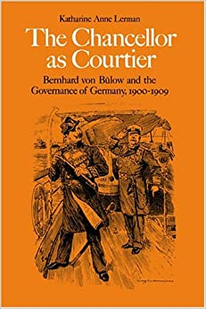 The Chancellor as Courtier: Bernhard von Bulow and the Governance of Germany, 1900-1909