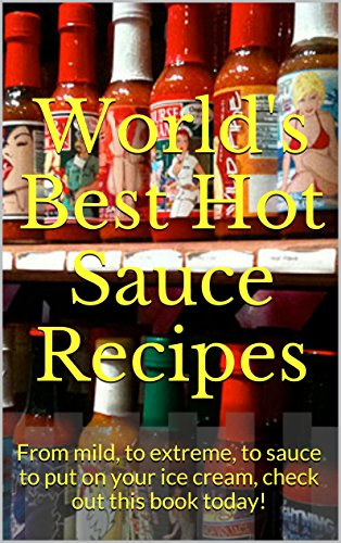 World's Best Hot Sauce Recipes: From mild, to extreme, to sauce to put on your ice cream, check out this book today!