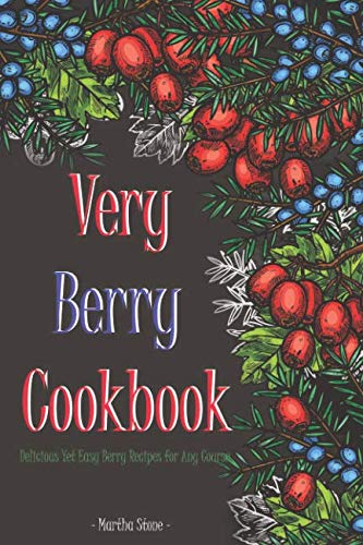 Very Berry Cookbook: Delicious Yet Easy Berry Recipes for Any Course by Martha Stone