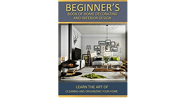 Beginners Book Of Home Decorating And Interior Design Learn The Art Improvements Caretaking Through Style Decor
