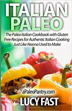 Italian paleo the paleo italian cookbook with gluten free recipes italian paleo the paleo italian cookbook with gluten free recipes for authentic italian cooking just like nonna used to make by fast lucy author forumfinder Image collections